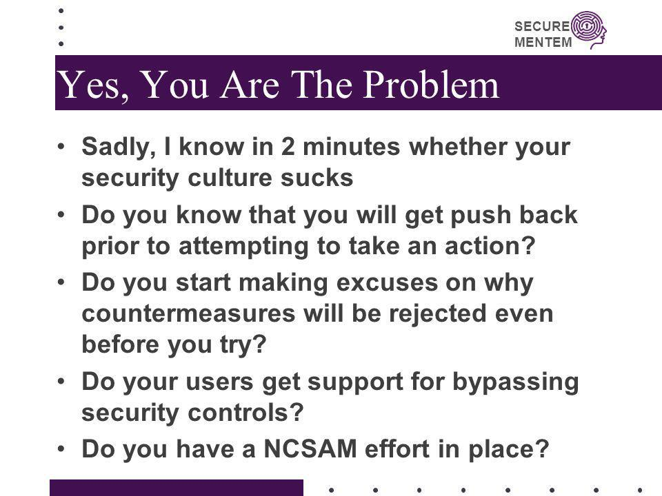 SECURE MENTEM Yes, You Are The Problem Sadly, I know in 2 minutes whether your security culture sucks Do you know that you will get push back prior to