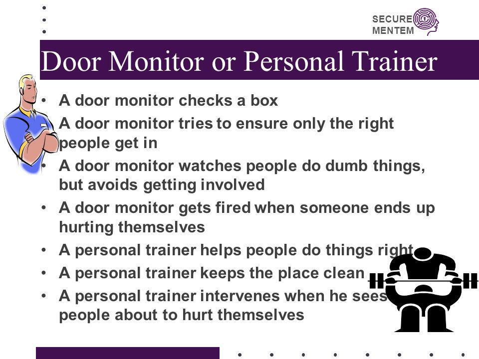 SECURE MENTEM Door Monitor or Personal Trainer A door monitor checks a box A door monitor tries to ensure only the right people get in A door monitor