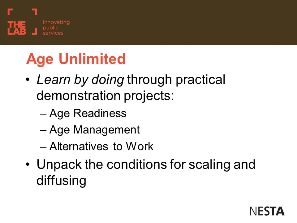 Age Unlimited Learn by doing through practical demonstration projects: –Age Readiness –Age Management –Alternatives to Work Unpack the conditions for scaling and diffusing