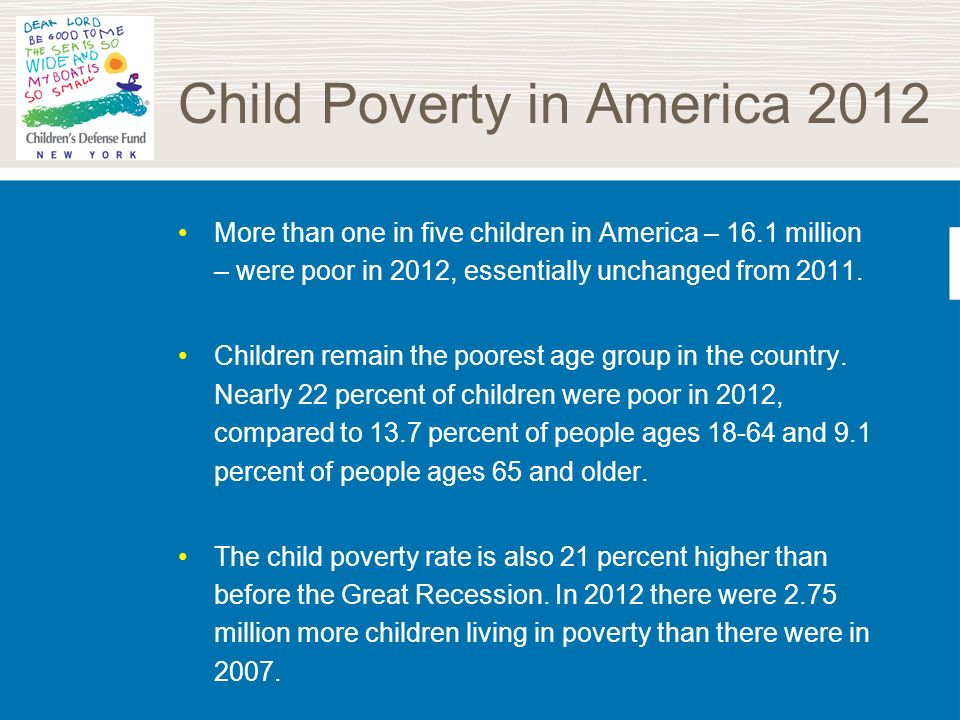 Child Poverty in America 2012 More than one in five children in America – 16.1 million – were poor in 2012, essentially unchanged from 2011. Children
