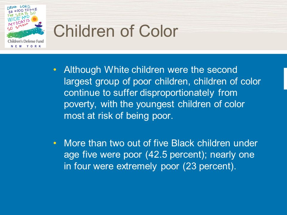 Children of Color Although White children were the second largest group of poor children, children of color continue to suffer disproportionately from