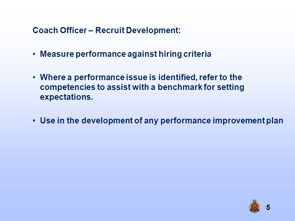 5 Coach Officer – Recruit Development: Measure performance against hiring criteria Where a performance issue is identified, refer to the competencies