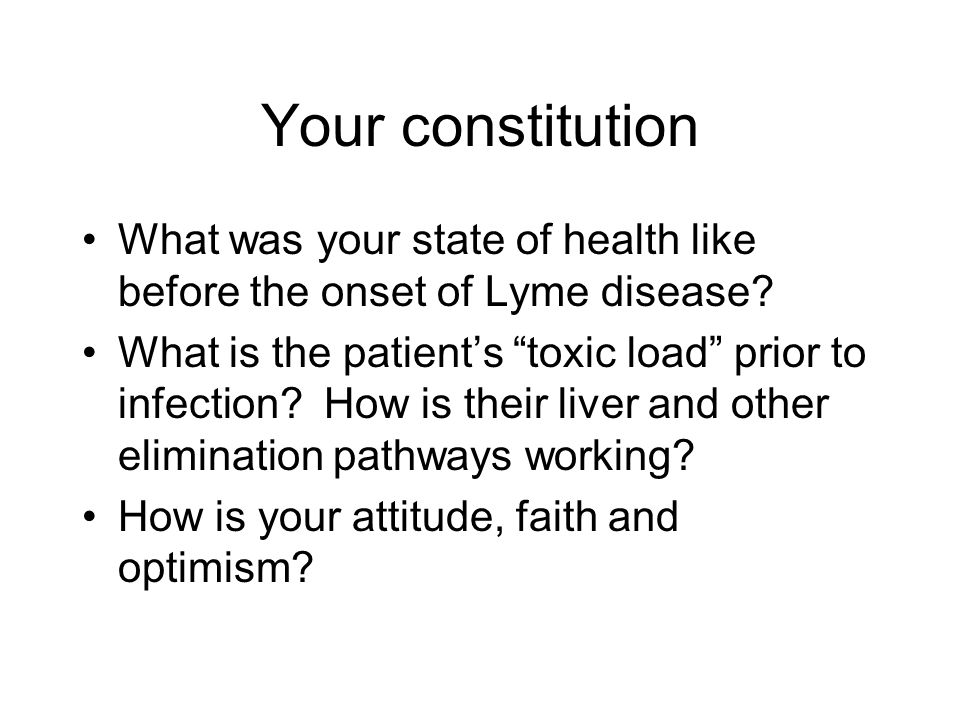 Your constitution What was your state of health like before the onset of Lyme disease? What is the patients toxic load prior to infection? How is thei