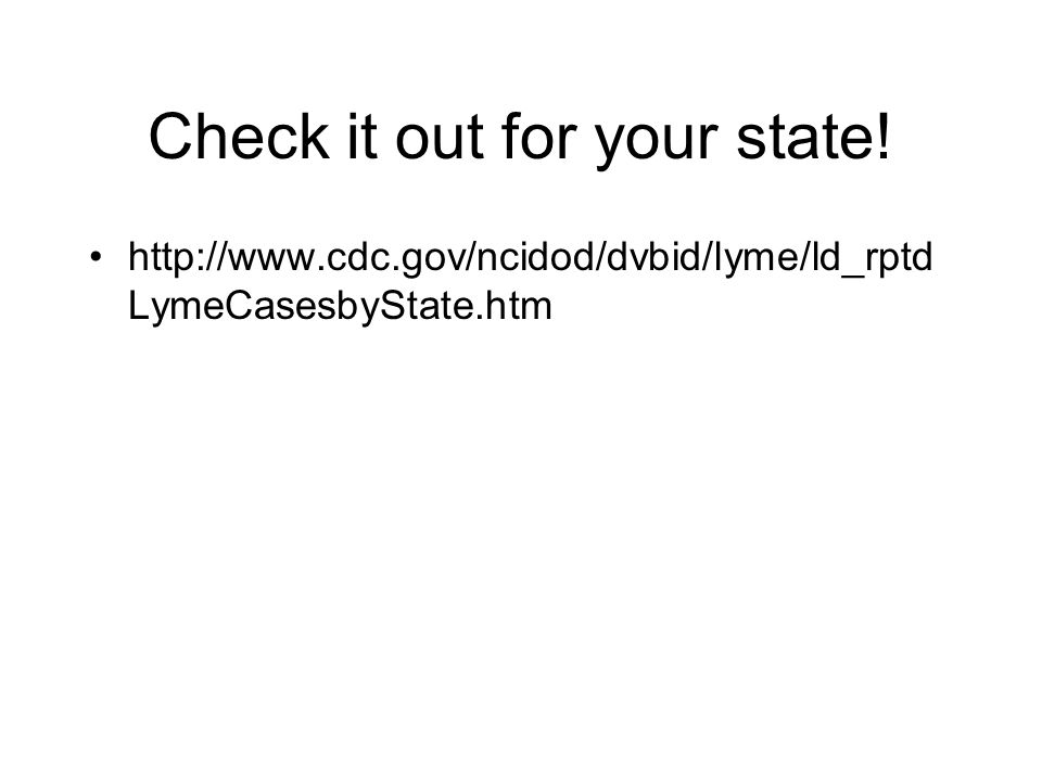 Check it out for your state! http://www.cdc.gov/ncidod/dvbid/lyme/ld_rptd LymeCasesbyState.htm
