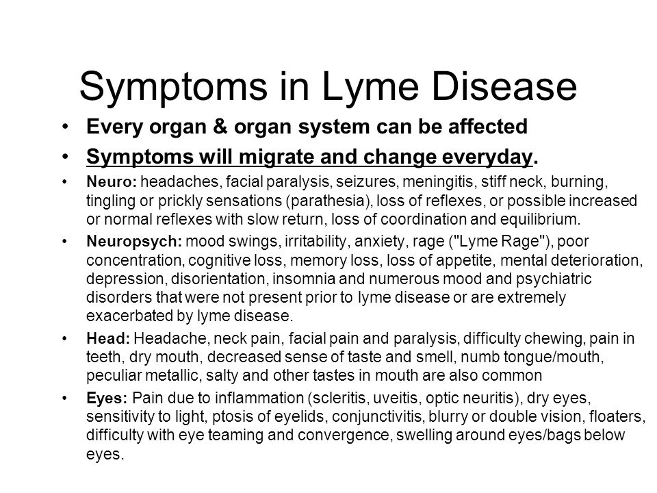 Symptoms in Lyme Disease Every organ & organ system can be affected Symptoms will migrate and change everyday. Neuro: headaches, facial paralysis, sei