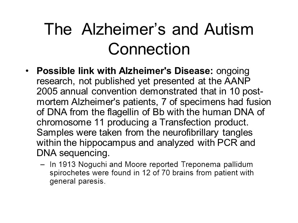 The Alzheimers and Autism Connection Possible link with Alzheimer's Disease: ongoing research, not published yet presented at the AANP 2005 annual con
