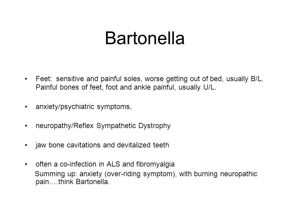Bartonella Feet: sensitive and painful soles, worse getting out of bed, usually B/L. Painful bones of feet, foot and ankle painful, usually U/L. anxie