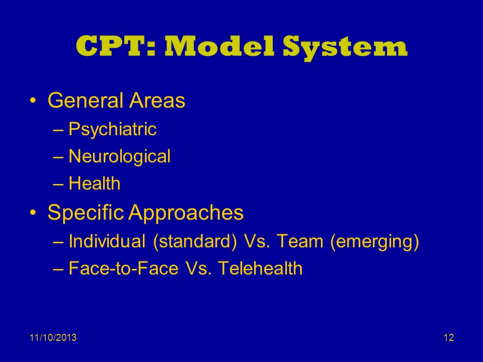 11/10/2013 CPT: Model System General Areas –Psychiatric –Neurological –Health Specific Approaches –Individual (standard) Vs. Team (emerging) –Face-to-
