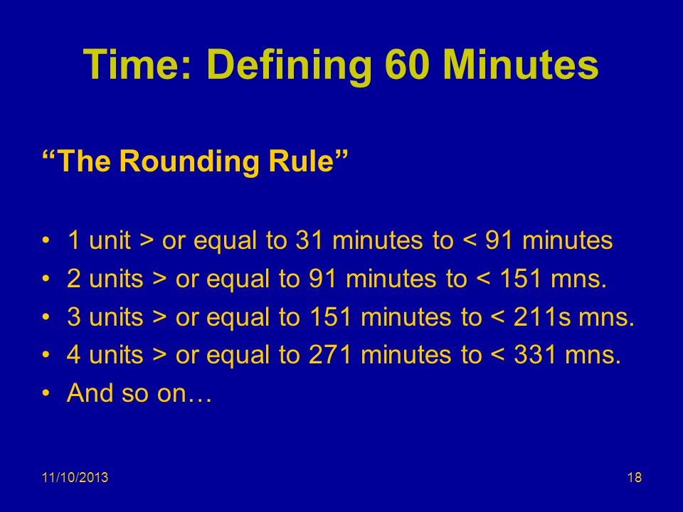 Time: Defining 60 Minutes The Rounding Rule 1 unit > or equal to 31 minutes to < 91 minutes 2 units > or equal to 91 minutes to < 151 mns. 3 units > o