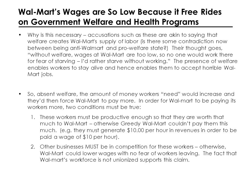 Wal-Marts Wages are So Low Because it Free Rides on Government Welfare and Health Programs Why is this necessary – accusations such as these are akin to saying that welfare creates Wal-Mart s supply of labor (is there some contradiction now between being anti-Walmart and pro-welfare state ) Their thought goes, without welfare, wages at Wal-Mart are too low, so no one would work there for fear of starving – Id rather starve without working.