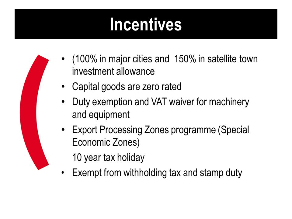 Incentives (100% in major cities and 150% in satellite town investment allowance Capital goods are zero rated Duty exemption and VAT waiver for machin