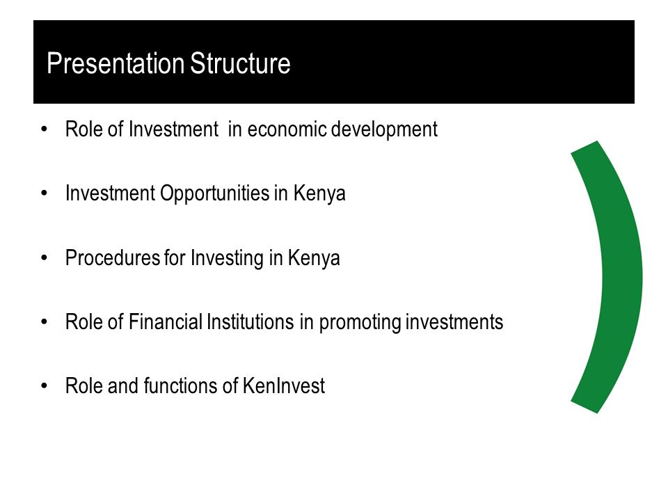 Presentation Structure Role of Investment in economic development Investment Opportunities in Kenya Procedures for Investing in Kenya Role of Financia