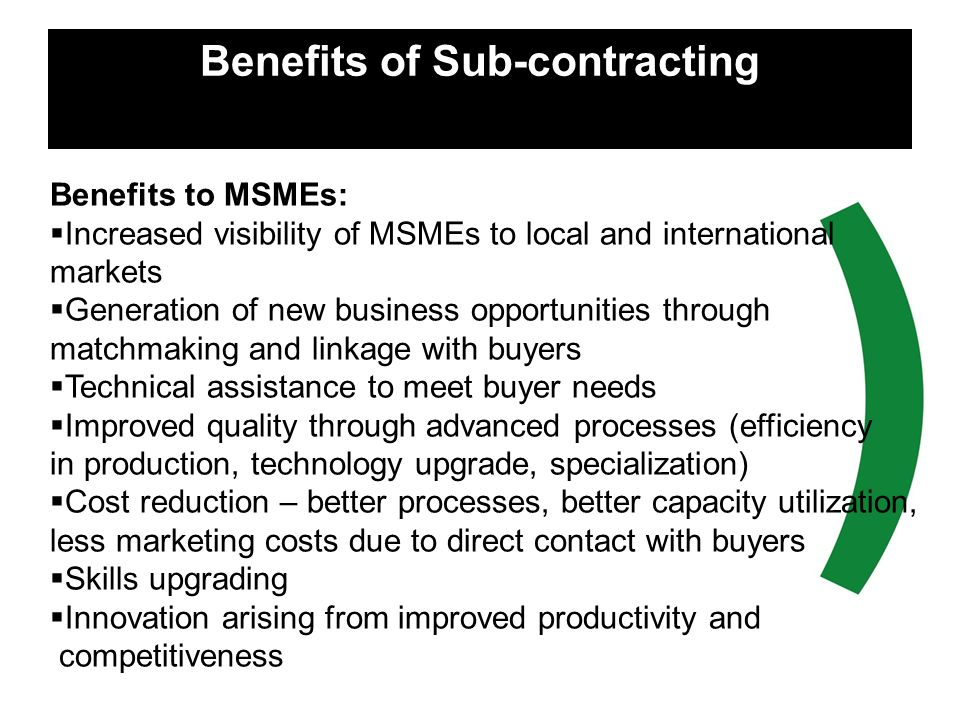 Benefits of Sub-contracting Benefits to MSMEs: Increased visibility of MSMEs to local and international markets Generation of new business opportuniti