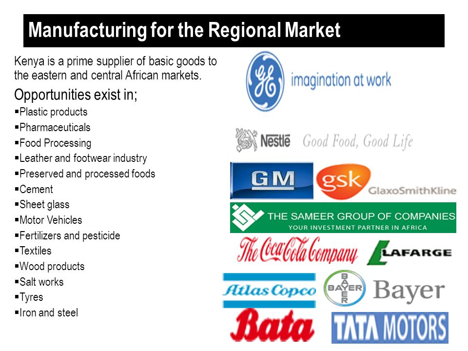 Manufacturing for the Regional Market Kenya is a prime supplier of basic goods to the eastern and central African markets. Opportunities exist in; Pla