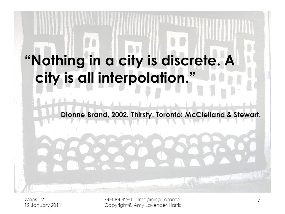 Week 12 12 January 2011 GEOG 4280   Imagining Toronto Copyright © Amy Lavender Harris 7 Nothing in a city is discrete. A city is all interpolation. Di