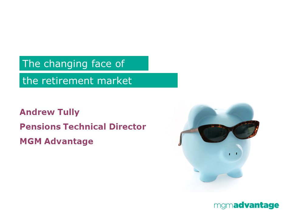 Andrew Tully Pensions Technical Director MGM Advantage The changing face of the retirement market