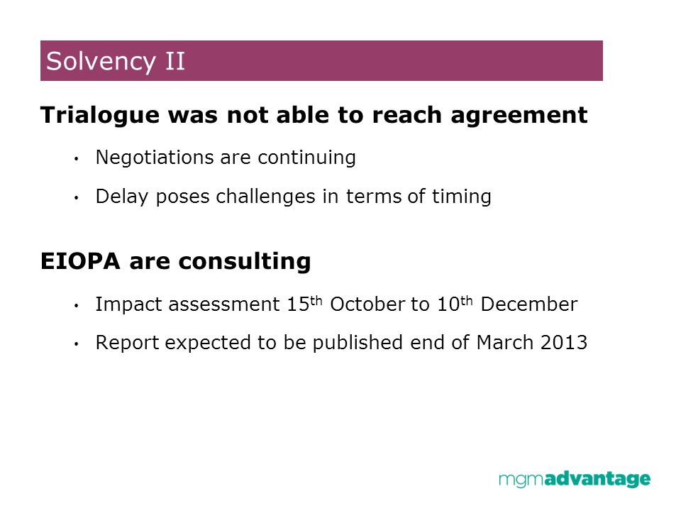 Solvency II Trialogue was not able to reach agreement Negotiations are continuing Delay poses challenges in terms of timing EIOPA are consulting Impact assessment 15 th October to 10 th December Report expected to be published end of March 2013