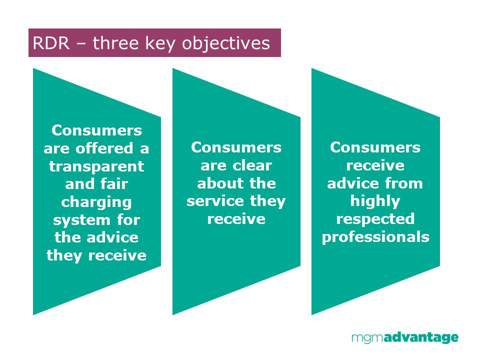 RDR – three key objectives Consumers are offered a transparent and fair charging system for the advice they receive Consumers are clear about the service they receive Consumers receive advice from highly respected professionals