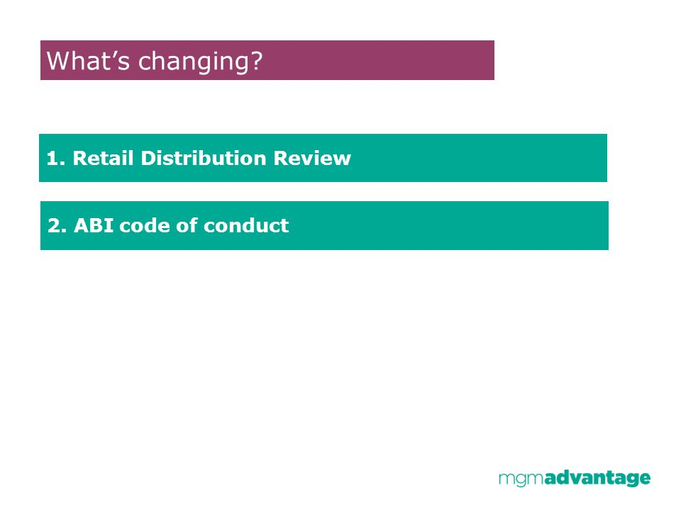 Whats changing 1. Retail Distribution Review 2. ABI code of conduct