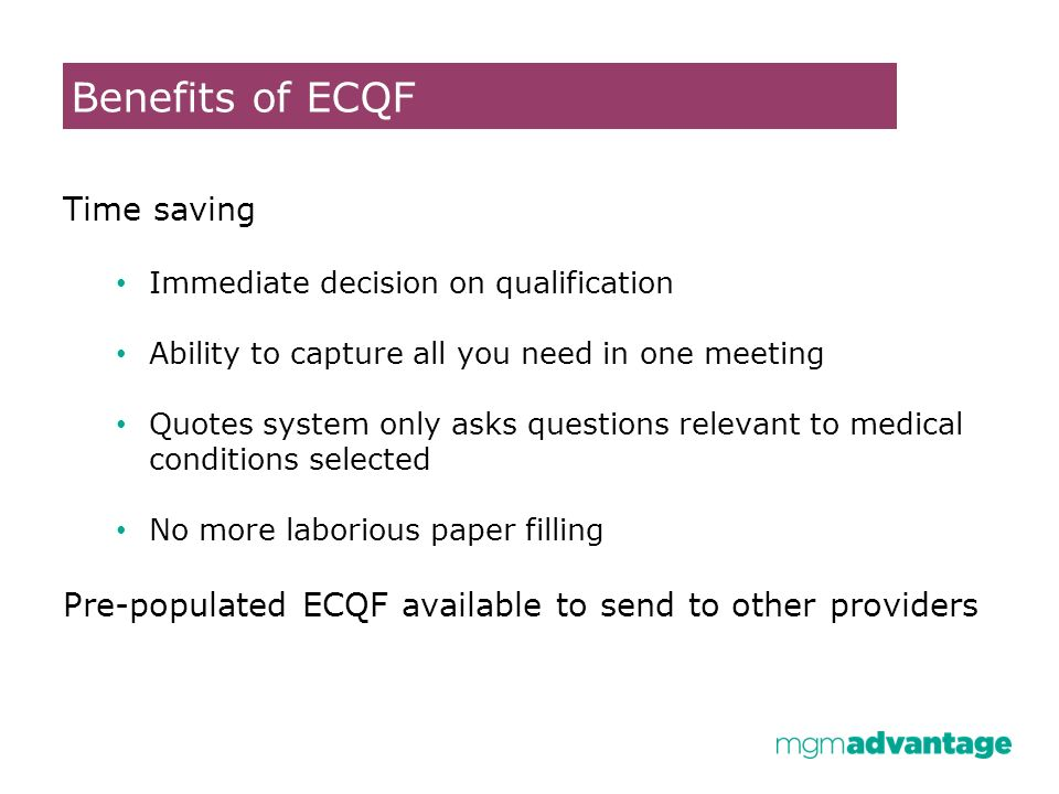 Time saving Immediate decision on qualification Ability to capture all you need in one meeting Quotes system only asks questions relevant to medical conditions selected No more laborious paper filling Pre-populated ECQF available to send to other providers Benefits of ECQF