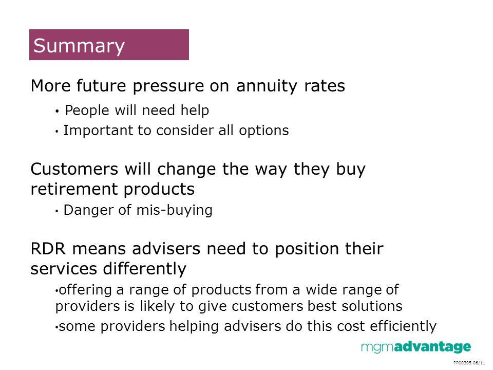 Summary PP00395 06/11 Not For Use With Retail Customers More future pressure on annuity rates People will need help Important to consider all options Customers will change the way they buy retirement products Danger of mis-buying RDR means advisers need to position their services differently offering a range of products from a wide range of providers is likely to give customers best solutions some providers helping advisers do this cost efficiently