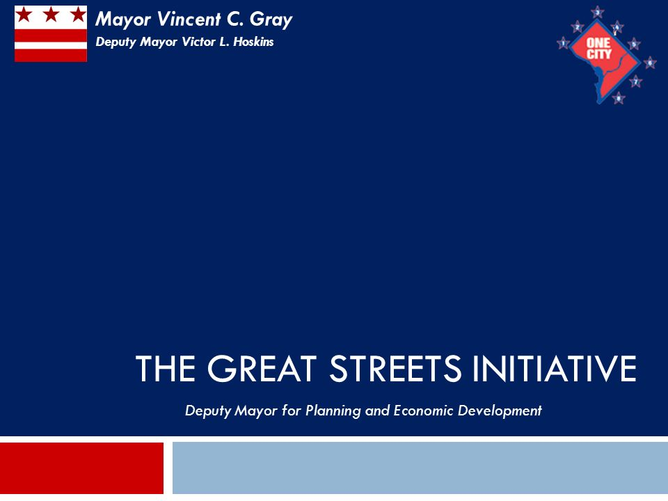 THE GREAT STREETS INITIATIVE 1 Deputy Mayor for Planning and Economic Development Mayor Vincent C.