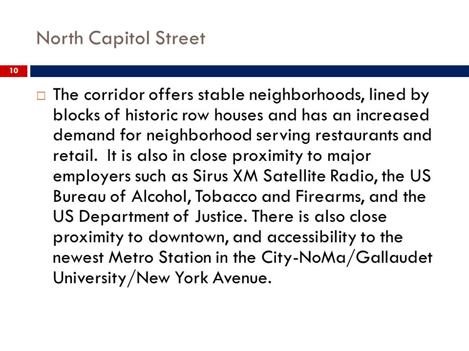 North Capitol Street 10 The corridor offers stable neighborhoods, lined by blocks of historic row houses and has an increased demand for neighborhood serving restaurants and retail.