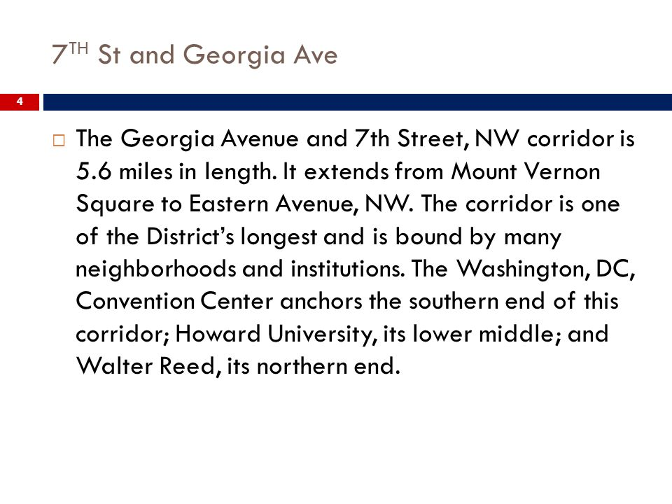 7 TH St and Georgia Ave 4 The Georgia Avenue and 7th Street, NW corridor is 5.6 miles in length. It extends from Mount Vernon Square to Eastern Avenue