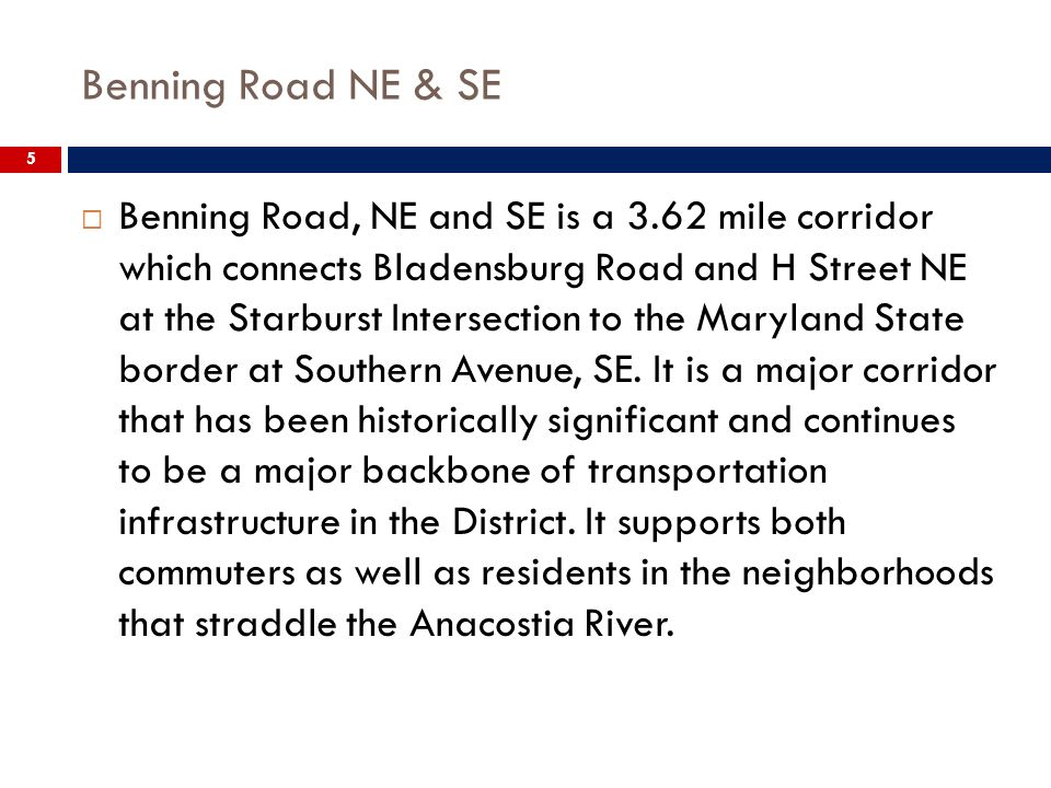 Benning Road NE & SE 5 Benning Road, NE and SE is a 3.62 mile corridor which connects Bladensburg Road and H Street NE at the Starburst Intersection to the Maryland State border at Southern Avenue, SE.