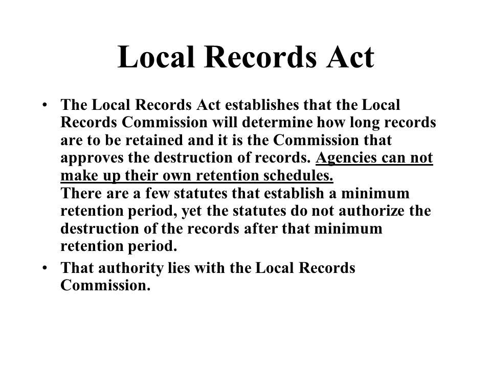 Local Records Act The Local Records Act establishes that the Local Records Commission will determine how long records are to be retained and it is the Commission that approves the destruction of records.