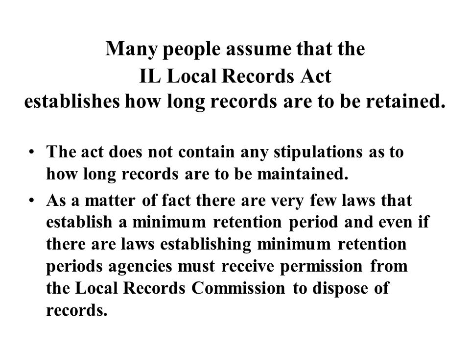 Many people assume that the IL Local Records Act establishes how long records are to be retained. The act does not contain any stipulations as to how