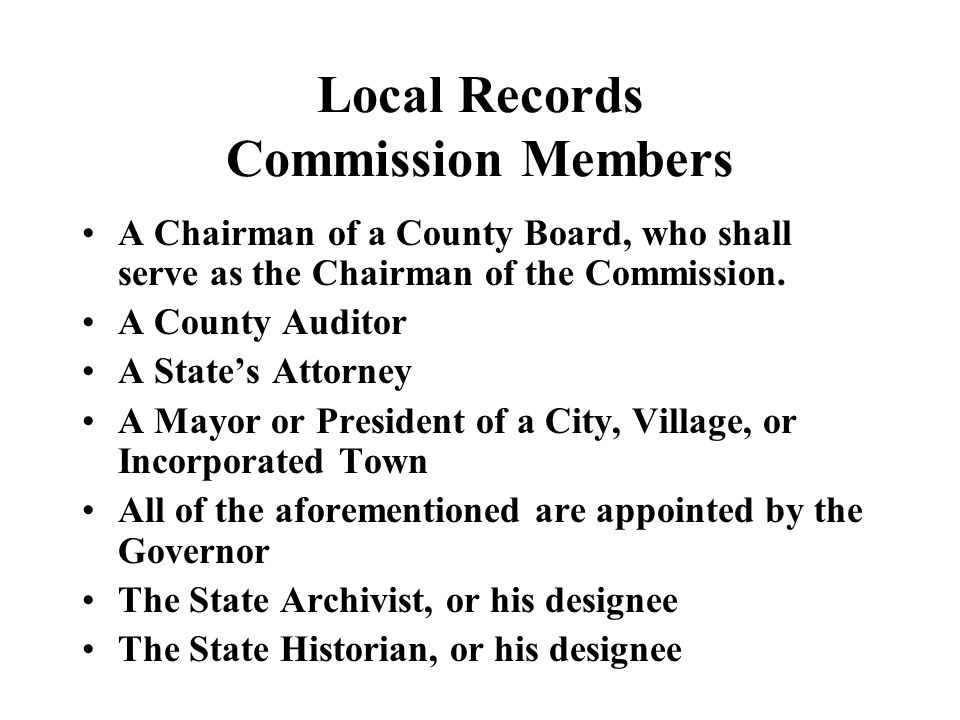 Local Records Commission Members A Chairman of a County Board, who shall serve as the Chairman of the Commission. A County Auditor A States Attorney A