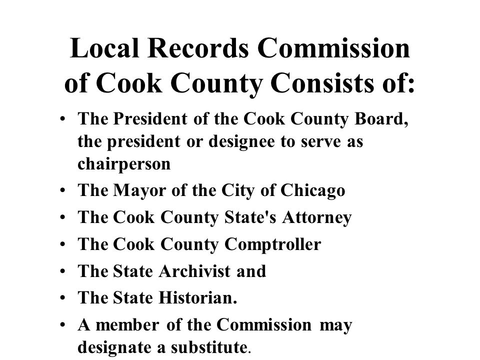 Local Records Commission of Cook County Consists of: The President of the Cook County Board, the president or designee to serve as chairperson The May
