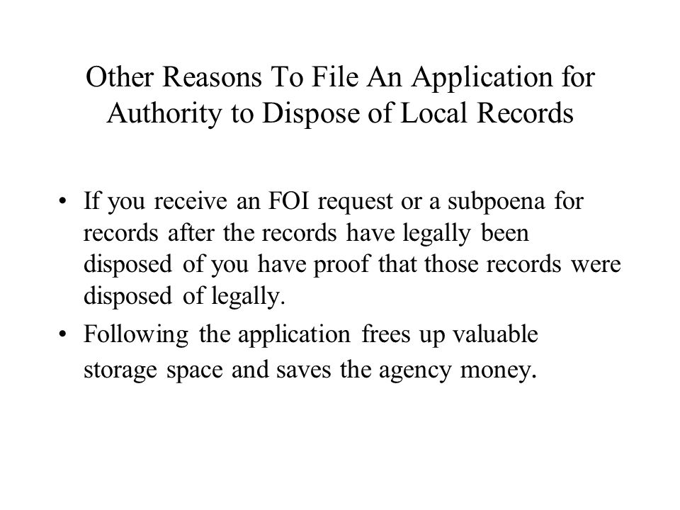 Other Reasons To File An Application for Authority to Dispose of Local Records If you receive an FOI request or a subpoena for records after the records have legally been disposed of you have proof that those records were disposed of legally.