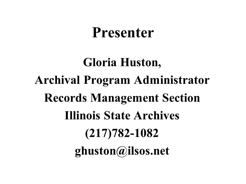 Presenter Gloria Huston, Archival Program Administrator Records Management Section Illinois State Archives (217)782-1082 ghuston@ilsos.net