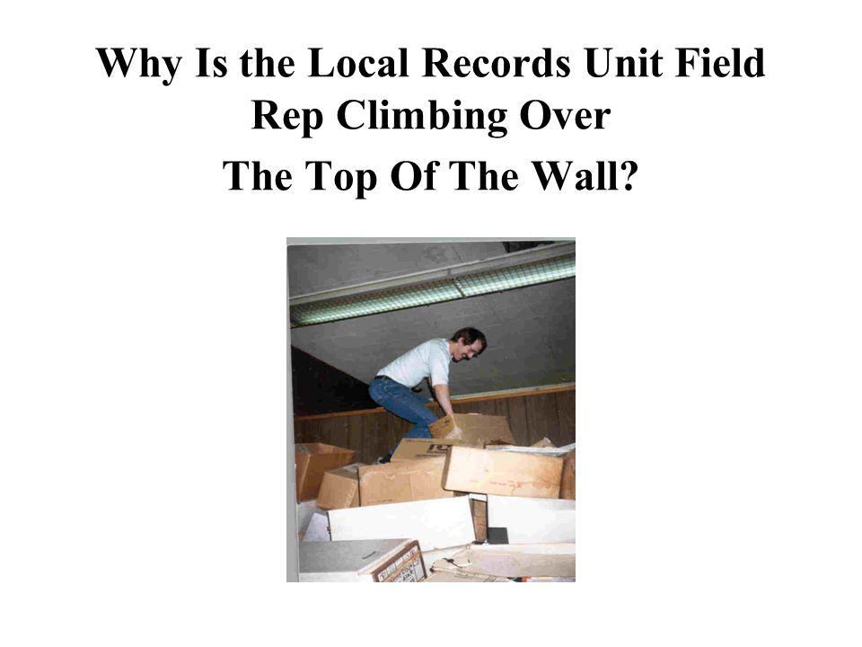 Why Is the Local Records Unit Field Rep Climbing Over The Top Of The Wall