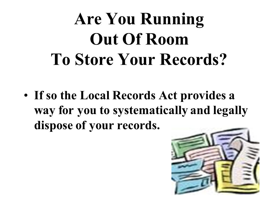 Are You Running Out Of Room To Store Your Records? If so the Local Records Act provides a way for you to systematically and legally dispose of your re
