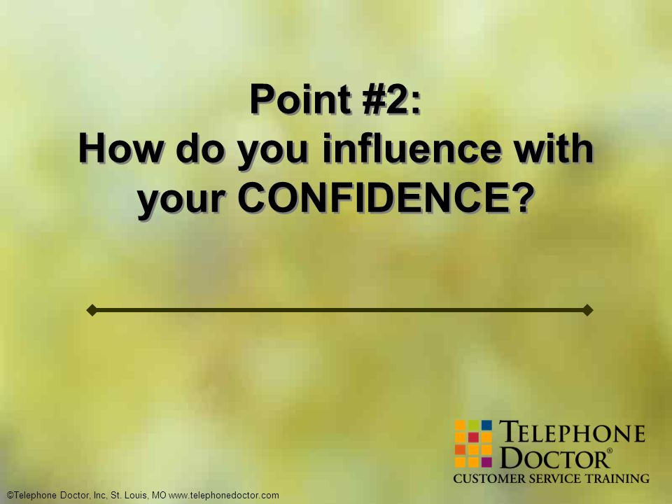 ©Telephone Doctor, Inc, St. Louis, MO www.telephonedoctor.com Point #2: How do you influence with your CONFIDENCE? Point #2: How do you influence with