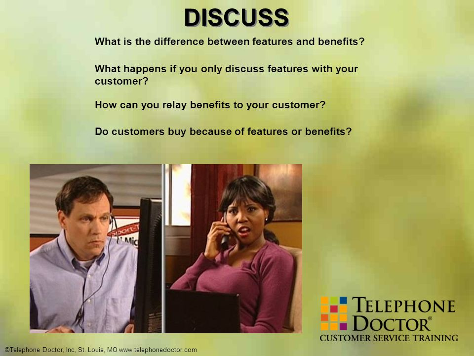 ©Telephone Doctor, Inc, St. Louis, MO www.telephonedoctor.com DISCUSS What is the difference between features and benefits? What happens if you only d