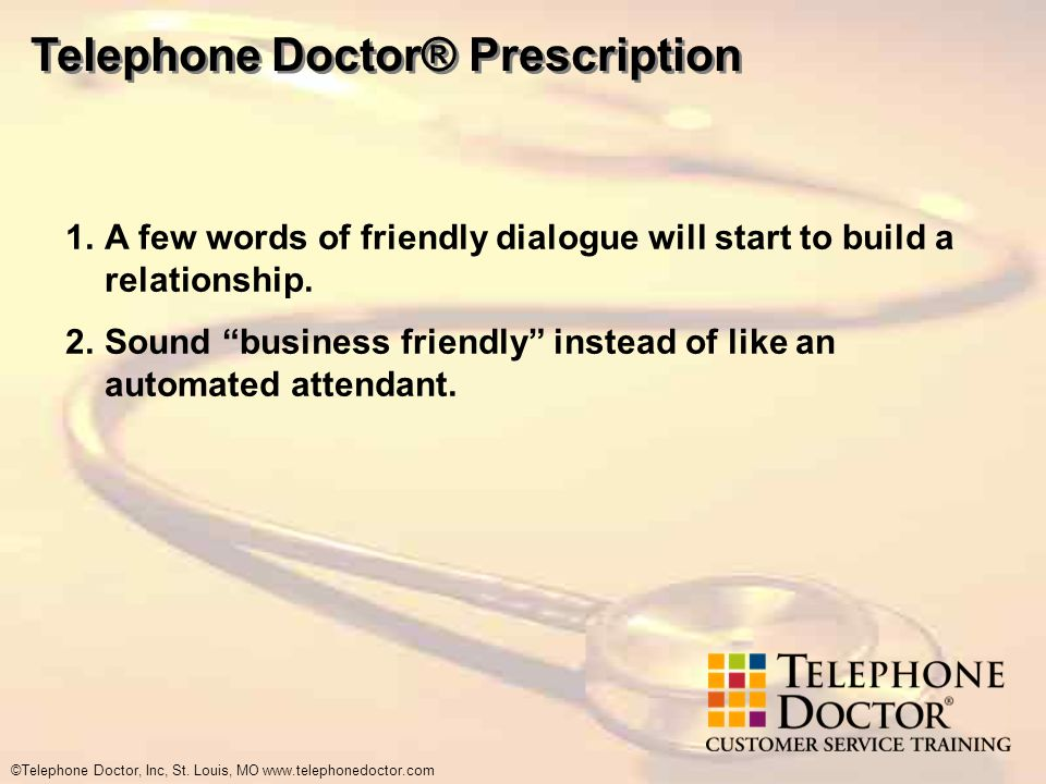 ©Telephone Doctor, Inc, St. Louis, MO www.telephonedoctor.com Telephone Doctor® Prescription 1.A few words of friendly dialogue will start to build a