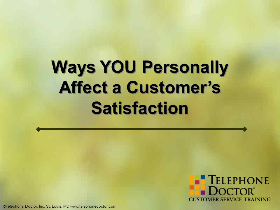 ©Telephone Doctor, Inc, St. Louis, MO www.telephonedoctor.com Ways YOU Personally Affect a Customers Satisfaction