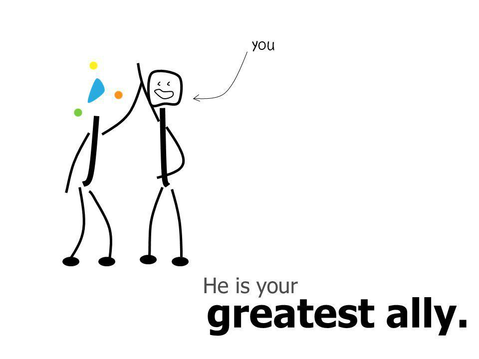 greatest ally. He is your you