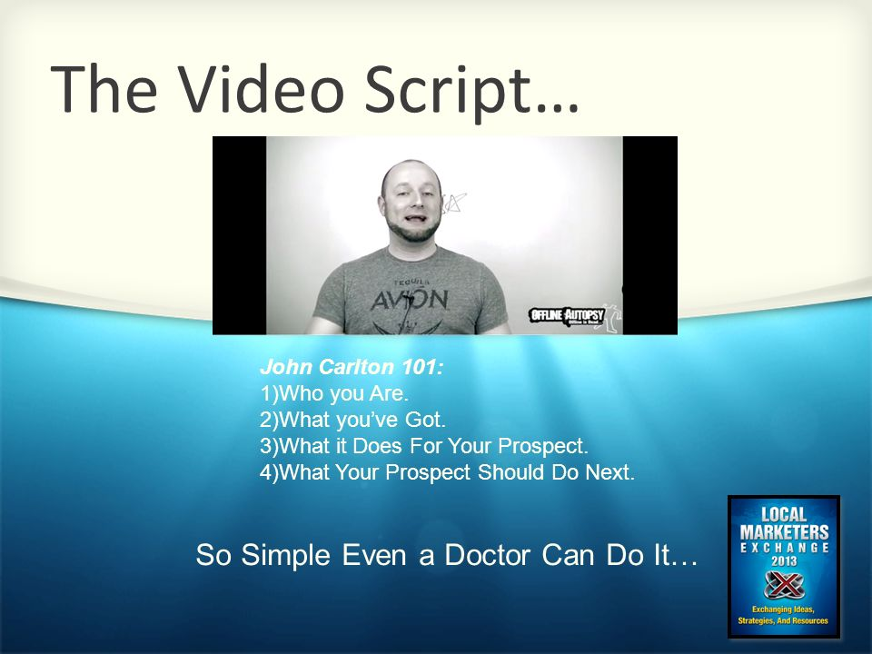 The Video Script… John Carlton 101: 1)Who you Are. 2)What youve Got. 3)What it Does For Your Prospect. 4)What Your Prospect Should Do Next. So Simple