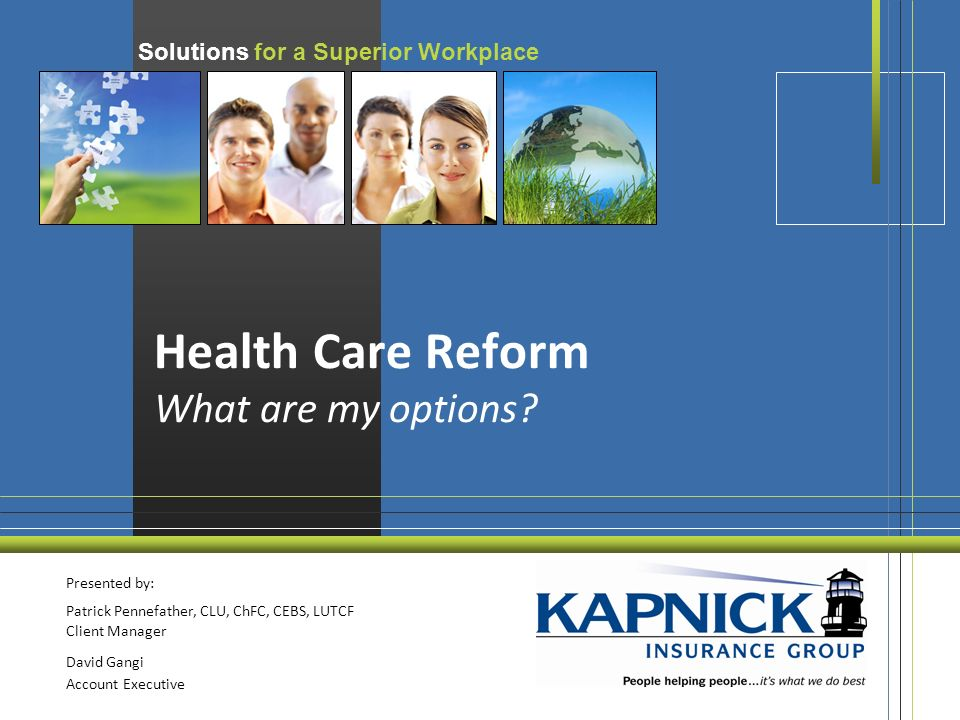 Solutions for a Superior Workplace Health Care Reform What are my options.