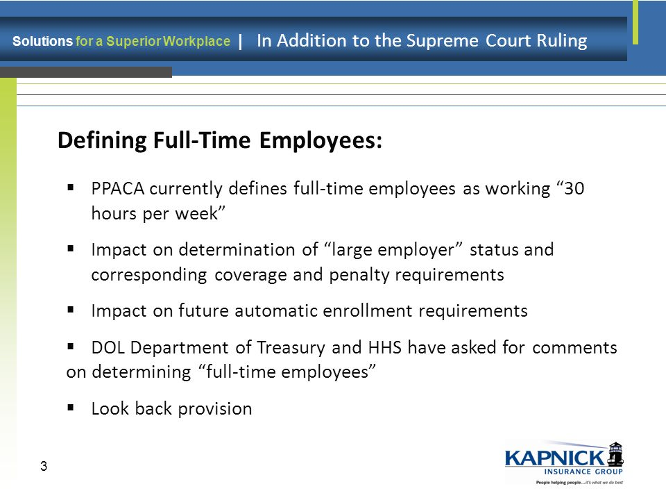 Solutions for a Superior Workplace | In Addition to the Supreme Court Ruling 3 Defining Full-Time Employees: PPACA currently defines full-time employees as working 30 hours per week Impact on determination of large employer status and corresponding coverage and penalty requirements Impact on future automatic enrollment requirements DOL Department of Treasury and HHS have asked for comments on determining full-time employees Look back provision