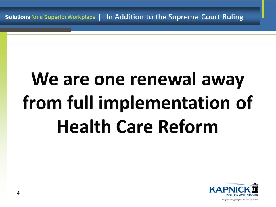 Solutions for a Superior Workplace | In Addition to the Supreme Court Ruling 4 We are one renewal away from full implementation of Health Care Reform
