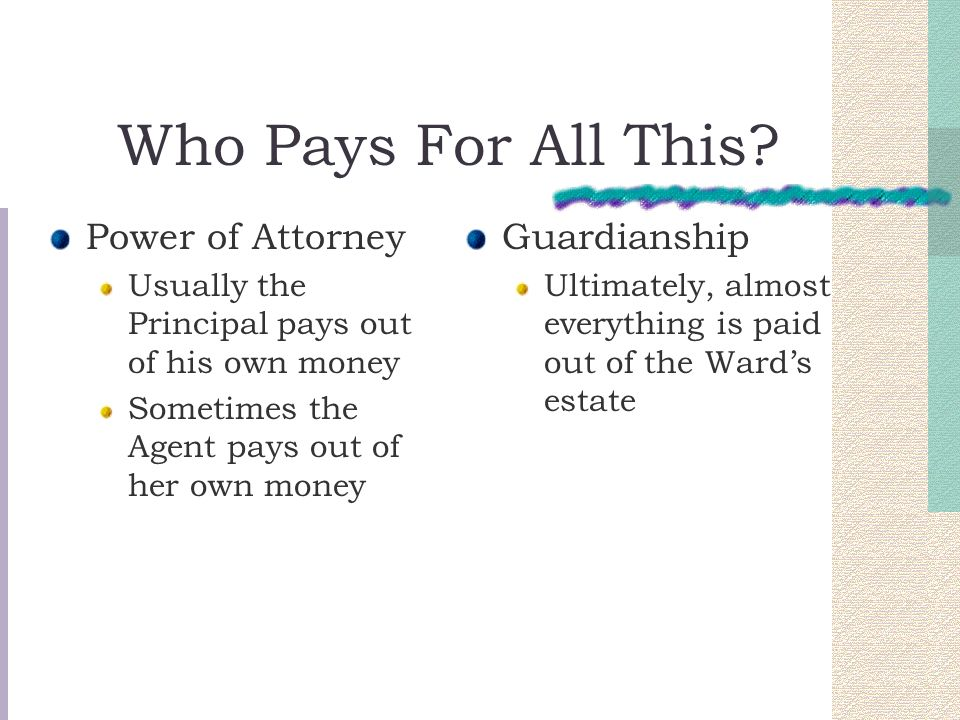 Who Pays For All This? Power of Attorney Usually the Principal pays out of his own money Sometimes the Agent pays out of her own money Guardianship Ul