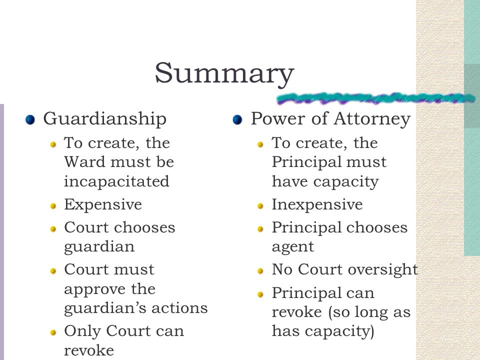 Summary Guardianship To create, the Ward must be incapacitated Expensive Court chooses guardian Court must approve the guardians actions Only Court ca