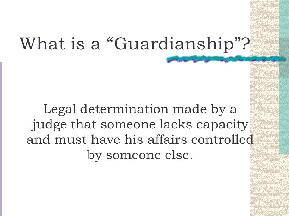 What is a Guardianship? Legal determination made by a judge that someone lacks capacity and must have his affairs controlled by someone else.