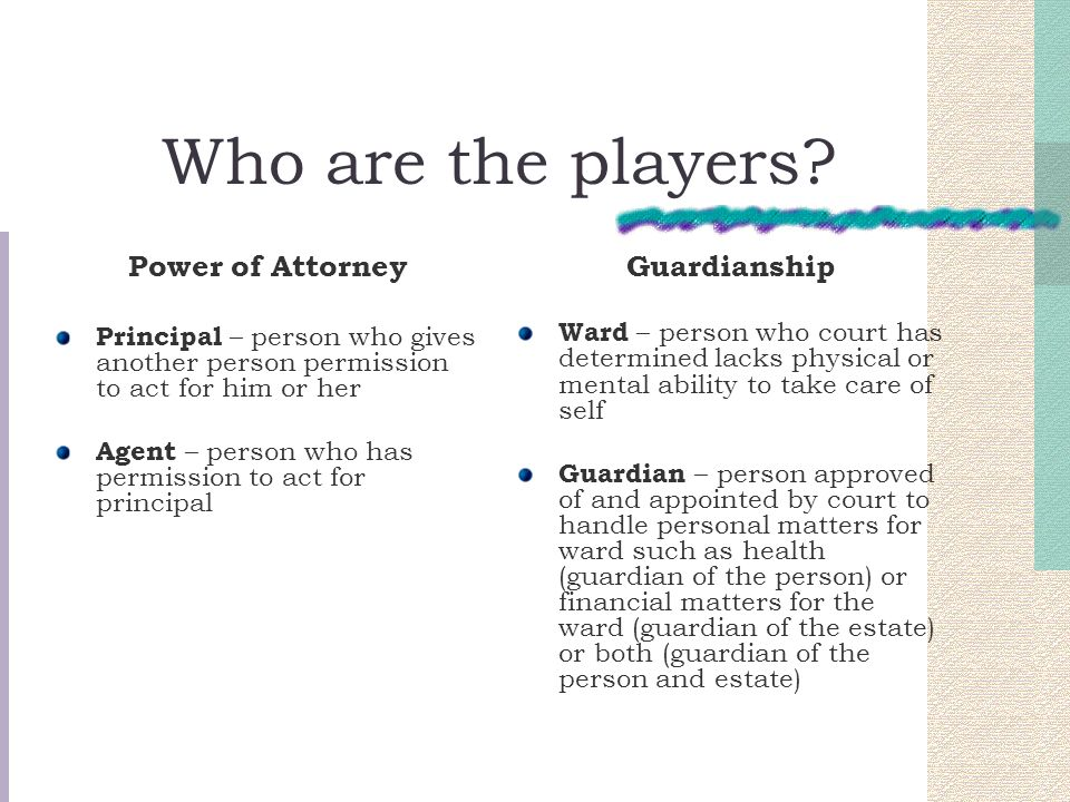 Who are the players? Power of Attorney Principal – person who gives another person permission to act for him or her Agent – person who has permission